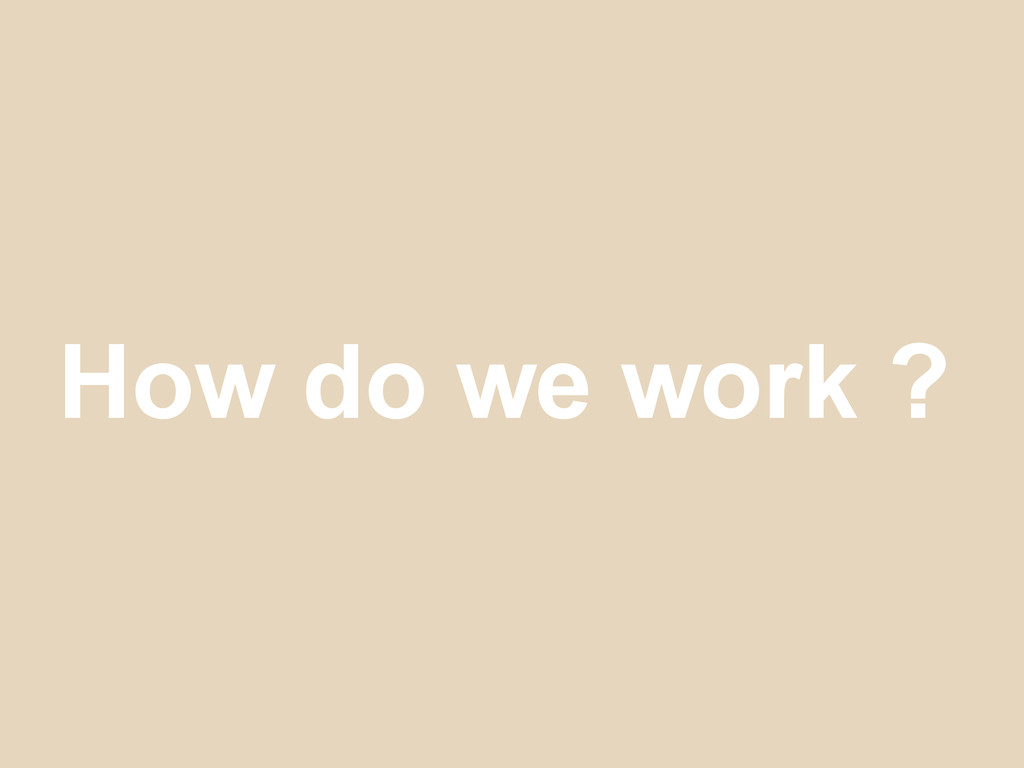 How do we work ?