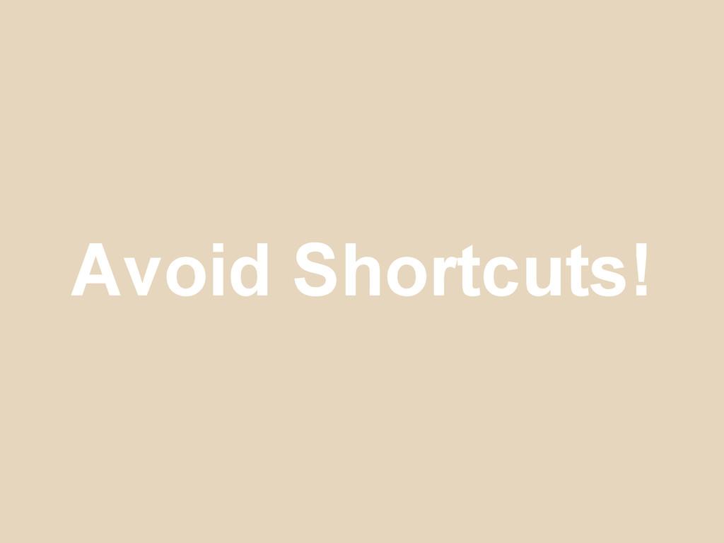 Avoid Shortcuts!