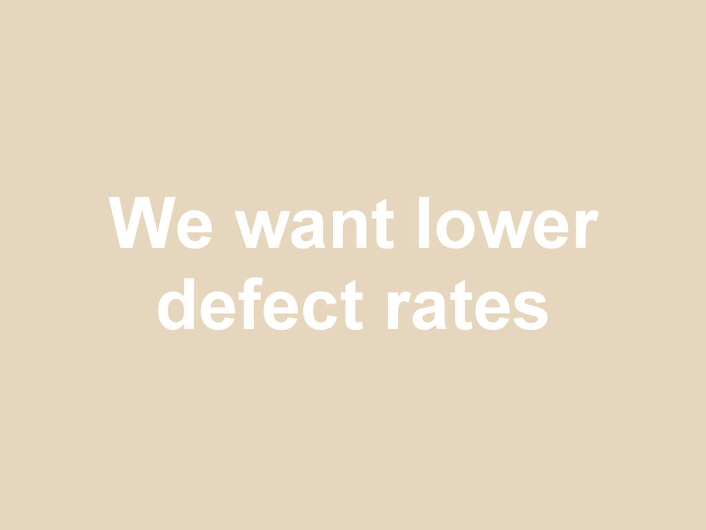 We want lower defect rates