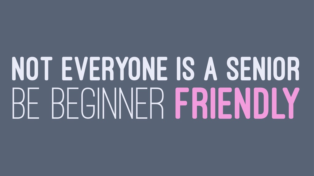 NOT EVERYONE IS A SENIOR BE BEGINNER FRIENDLY
