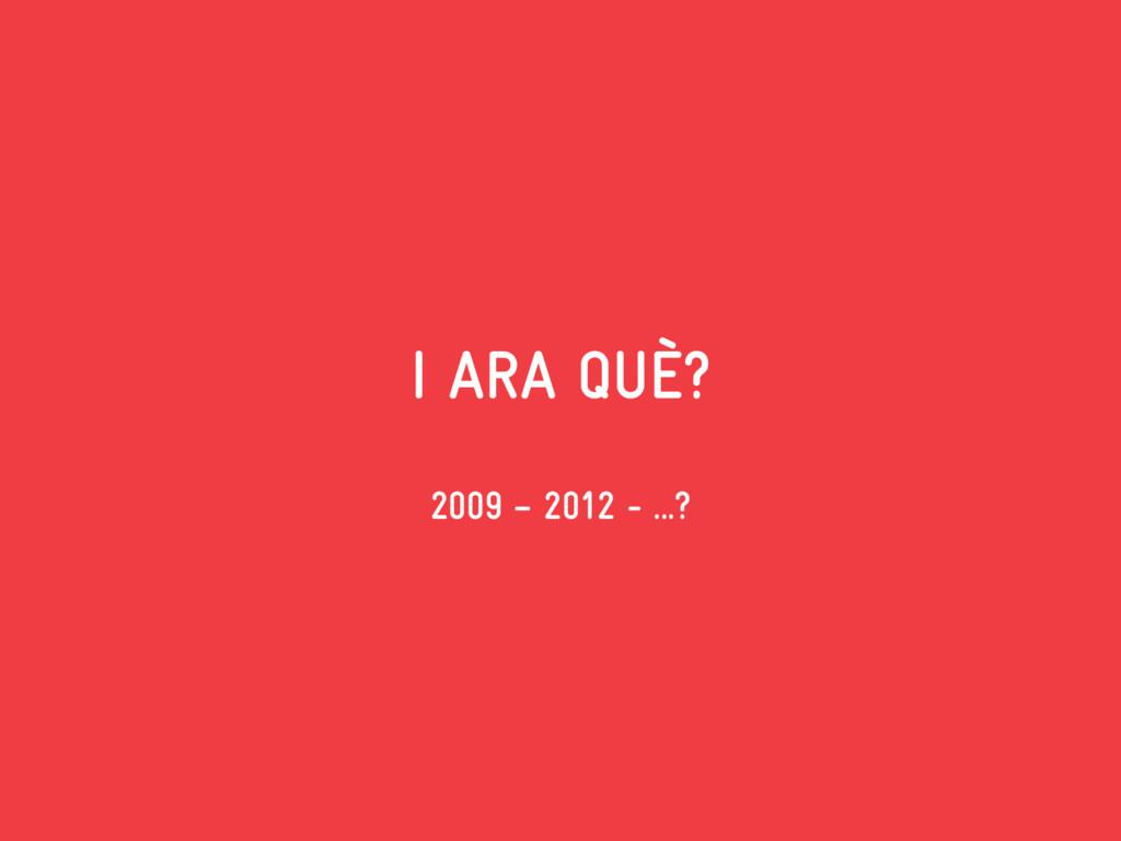 I ARA QUÈ? 2009 – 2012 - ...?