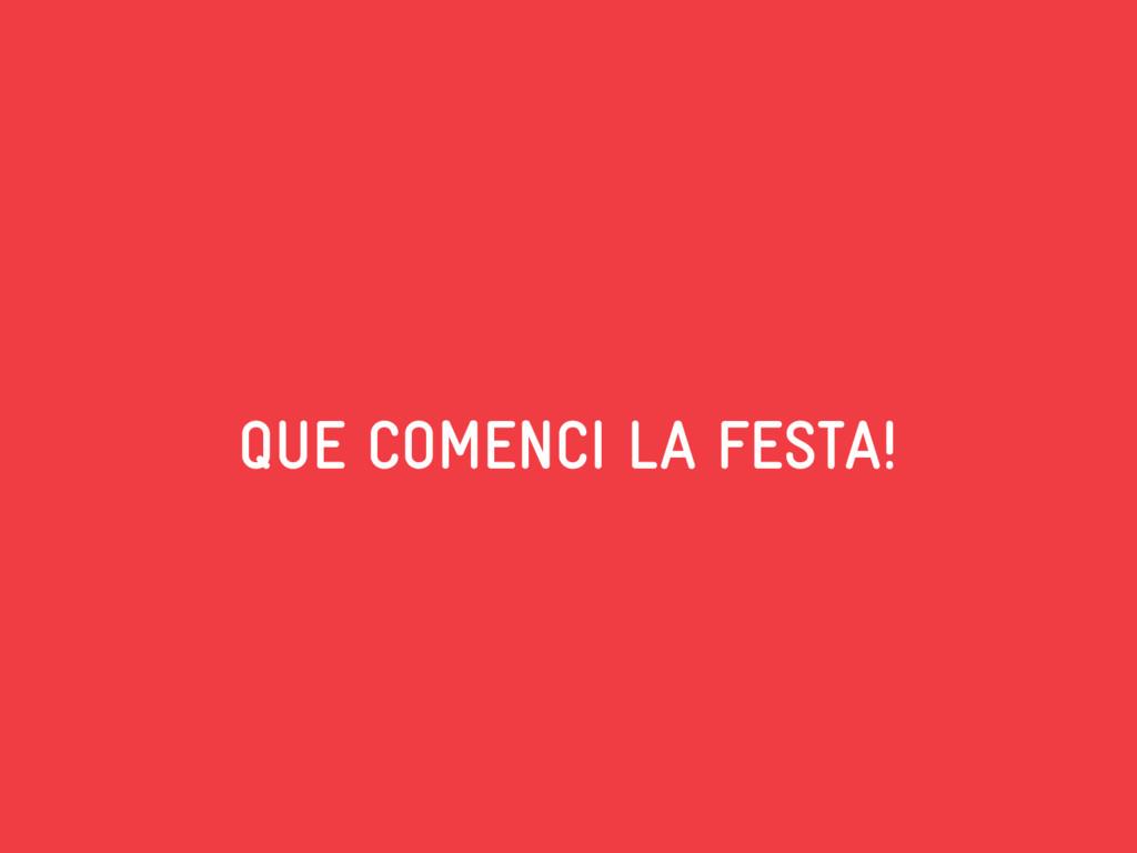 QUE COMENCI LA FESTA!