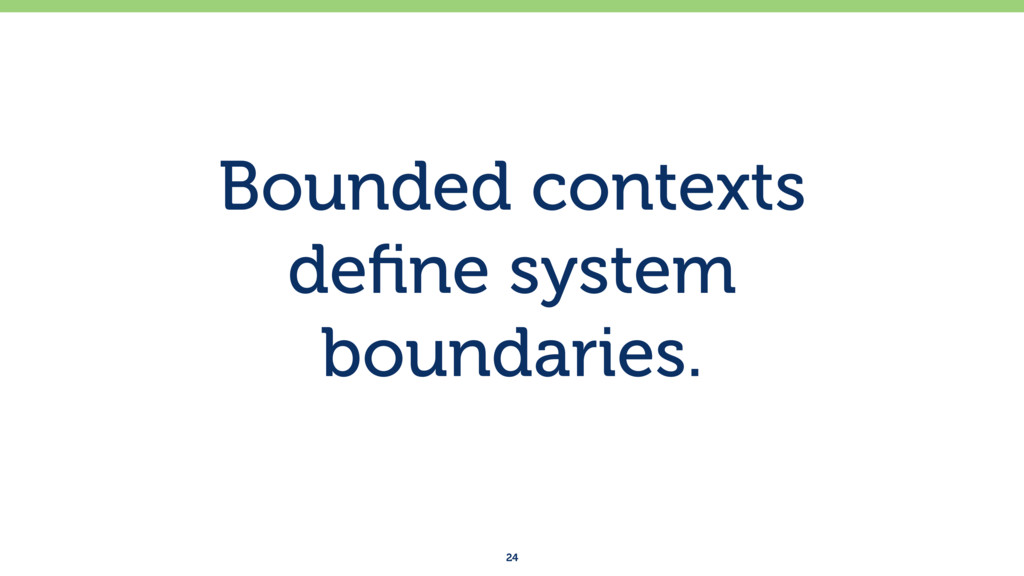 Bounded contexts  define system boundaries. 24