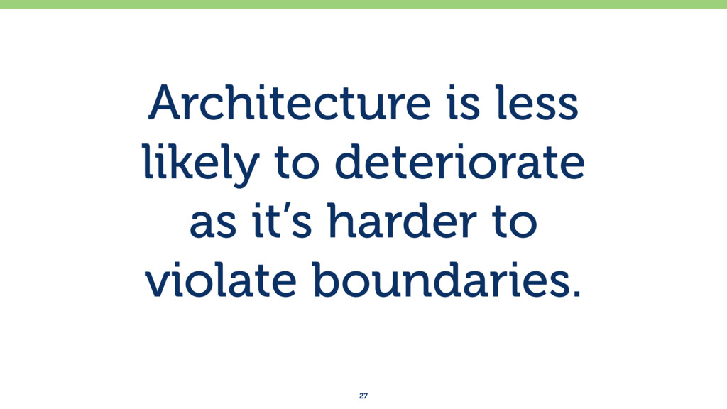 Architecture is less likely to deteriorate as...