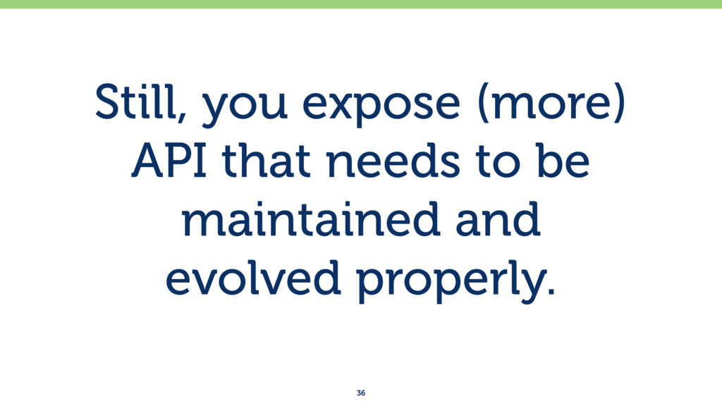Still, you expose (more) API that needs to be m...