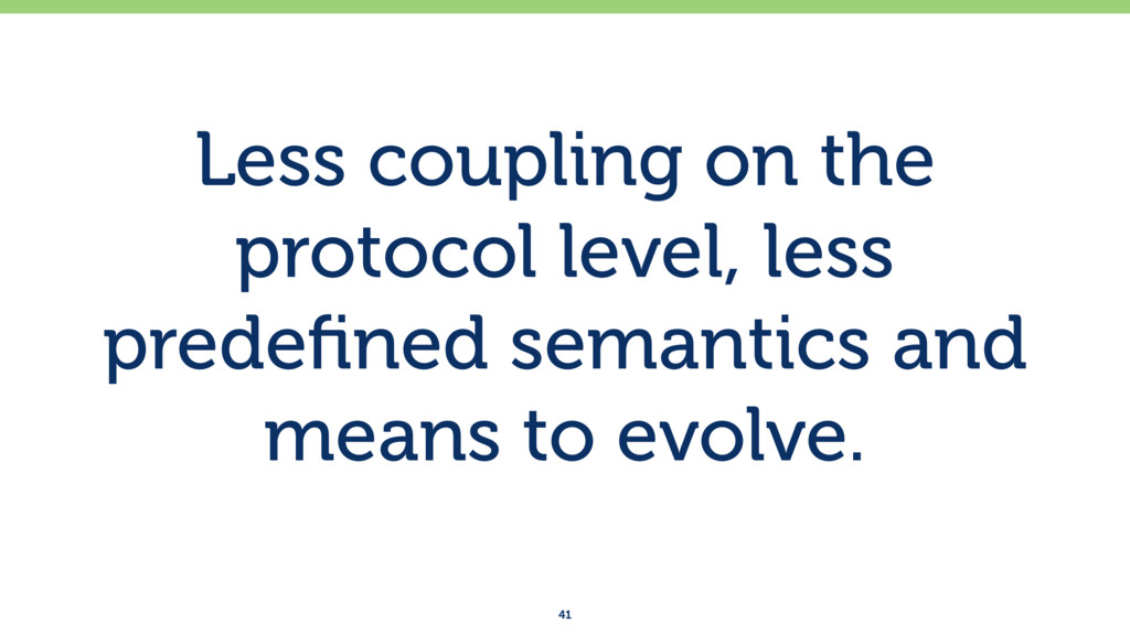 Less coupling on the protocol level, less prede...