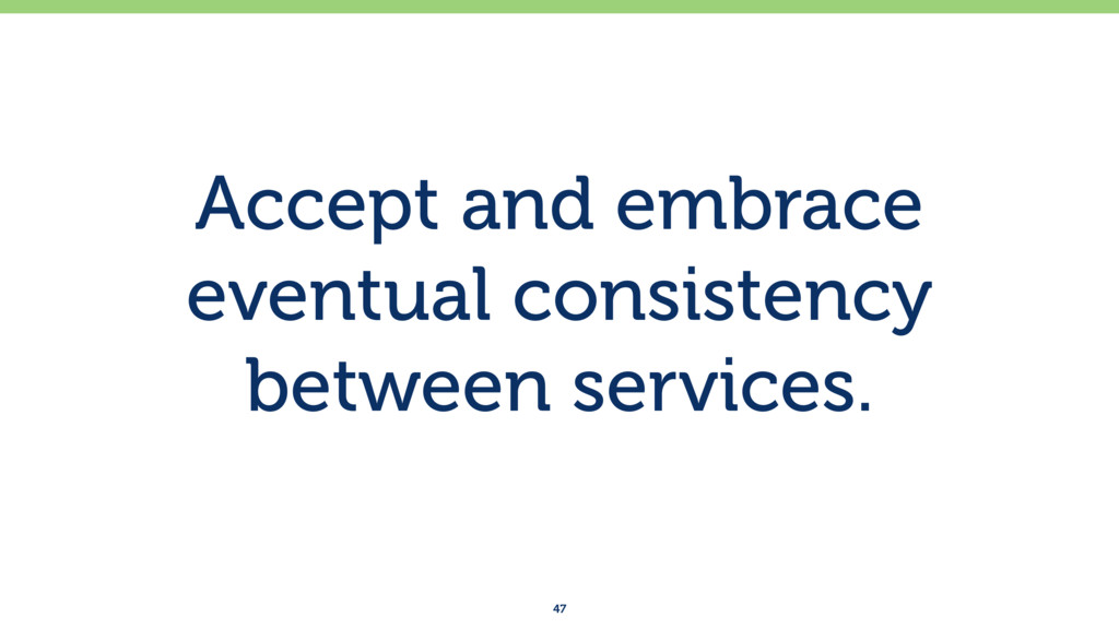 Accept and embrace eventual consistency between...