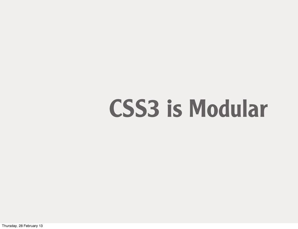 CSS3 is Modular Thursday, 28 February 13