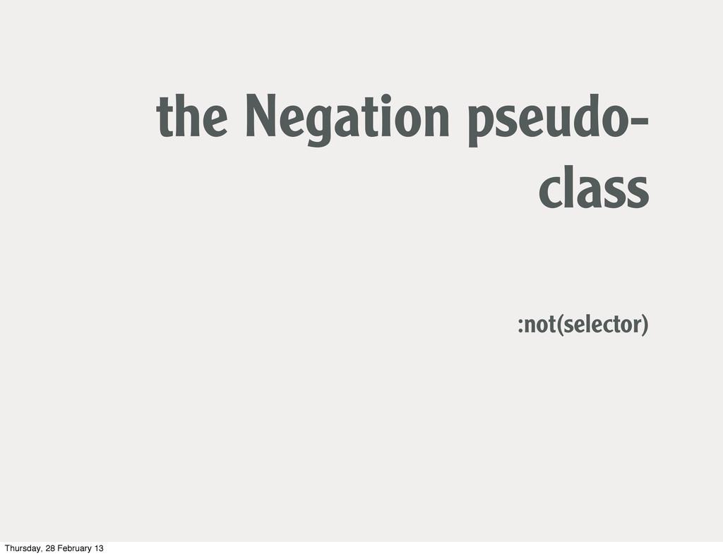 the Negation pseudo- class :not(selector) Thurs...