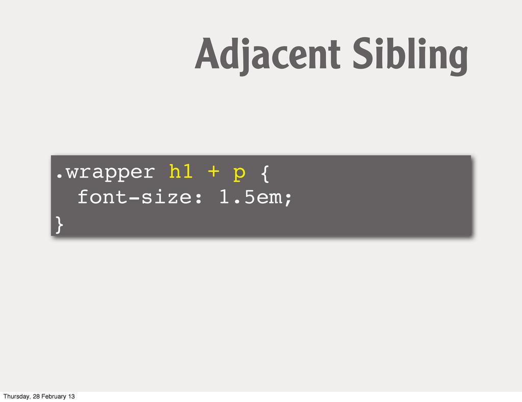 .wrapper h1 + p { ! font-size: 1.5em; } Adjacen...