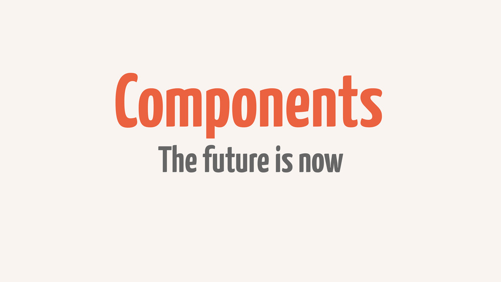 Components The future is now