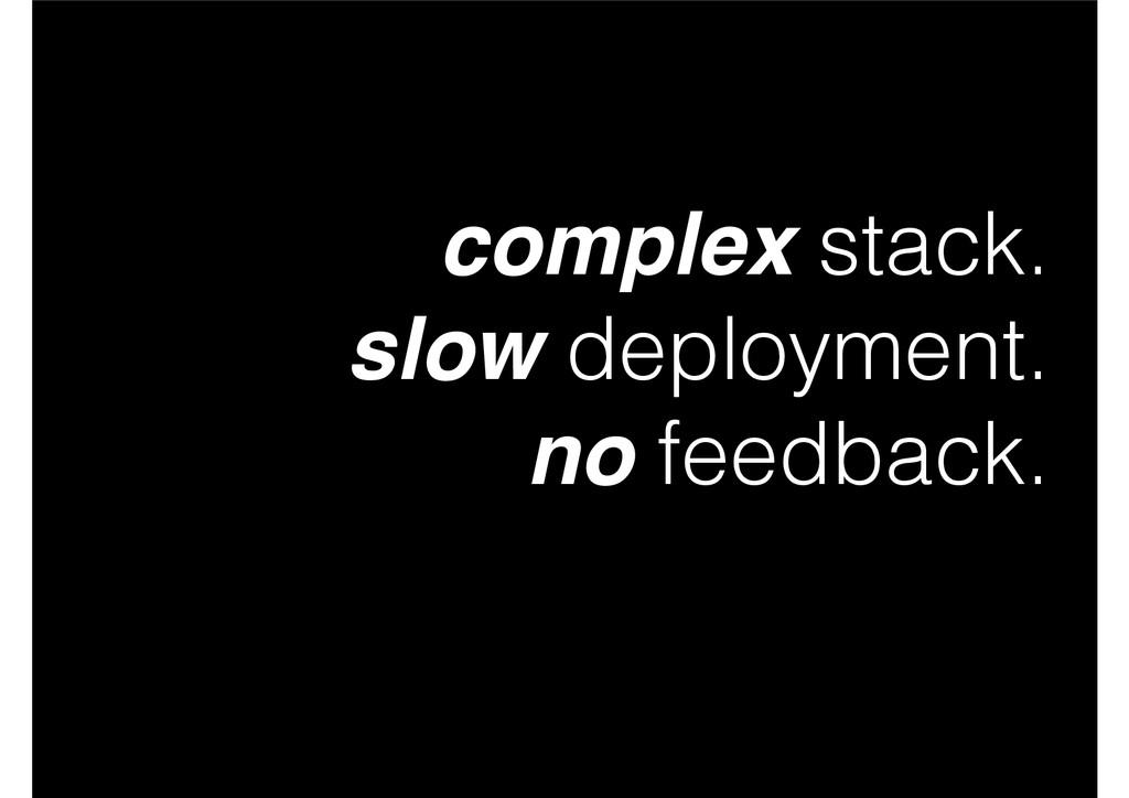 complex stack. slow deployment. no feedback.