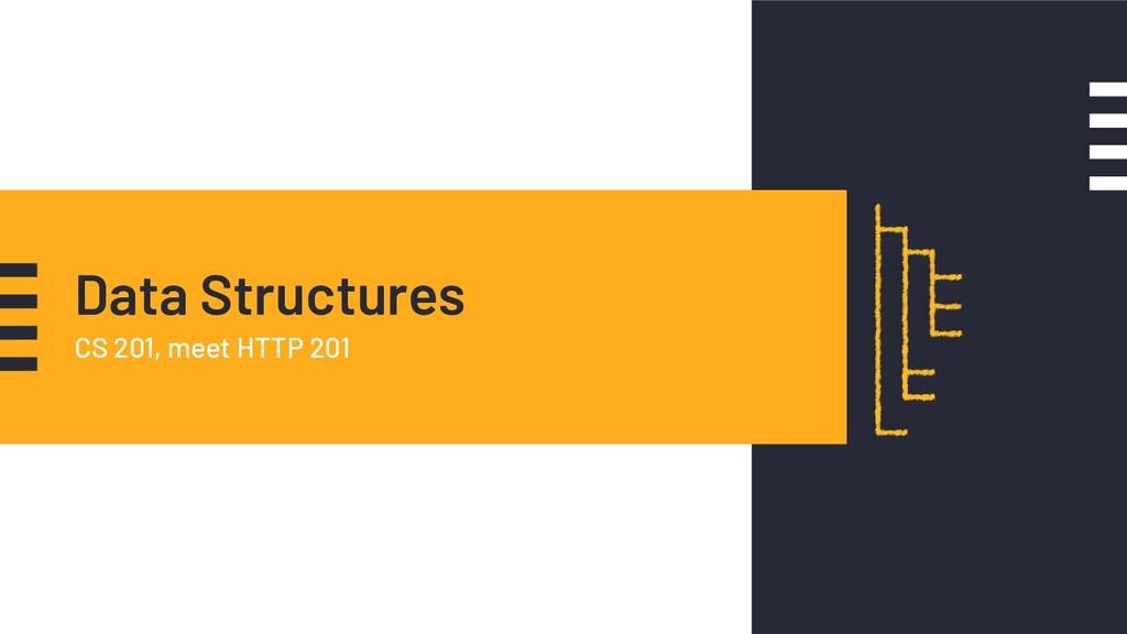 Data Structures CS 201, meet HTTP 201