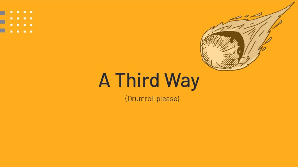 A Third Way (Drumroll please)