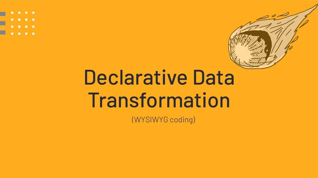 Declarative Data Transformation (WYSIWYG coding)