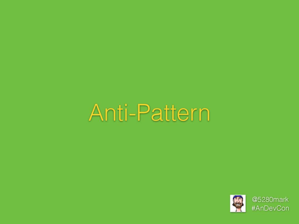 @5280mark #AnDevCon Anti-Pattern