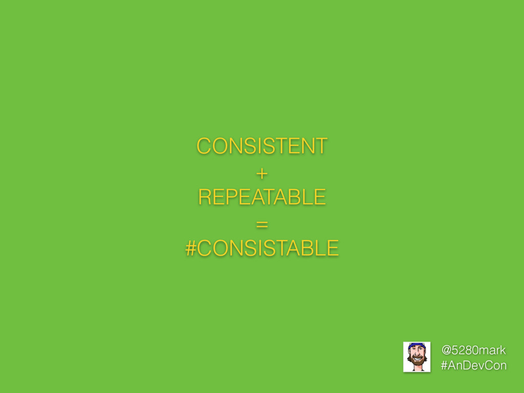 @5280mark #AnDevCon CONSISTENT + REPEATABLE = #...