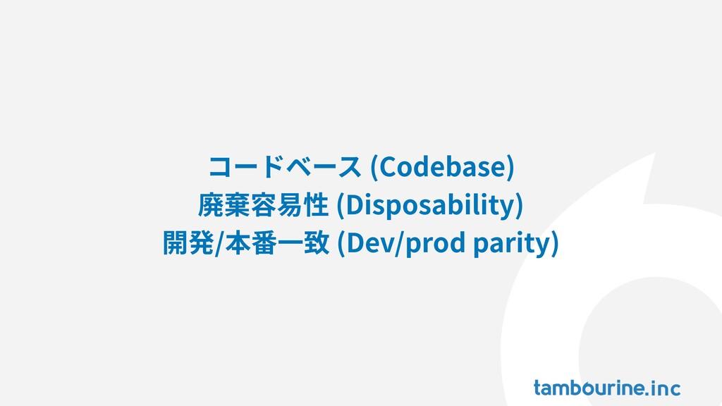 コードベース (Codebase) 廃棄容易性 (Disposability) 開発/本番⼀致...