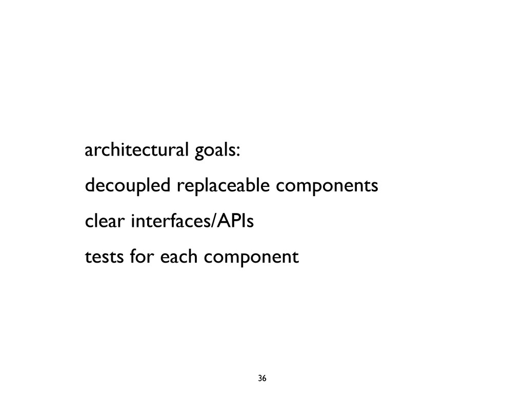 architectural goals: decoupled replaceable comp...