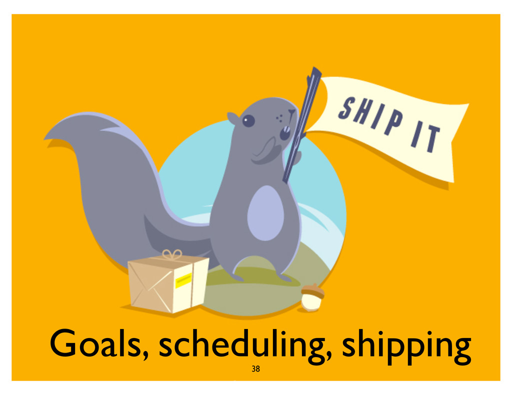 Goals, scheduling, shipping 38