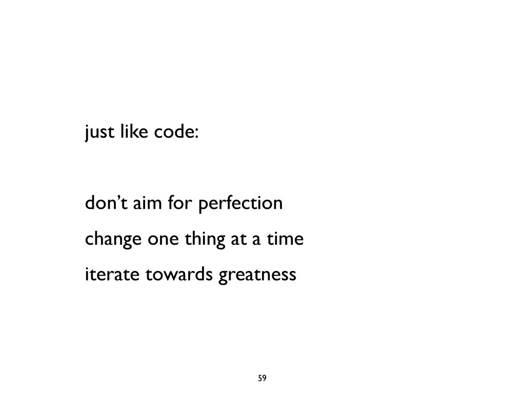 just like code: don't aim for perfection change...