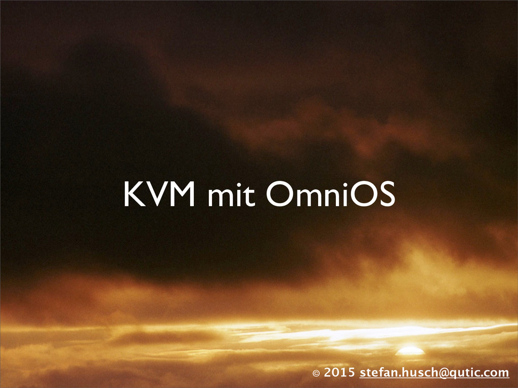 © 2015 stefan.husch@qutic.com KVM mit OmniOS