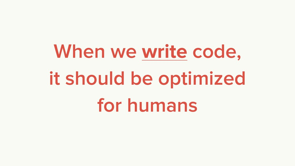 When we write code, it should be optimized for ...