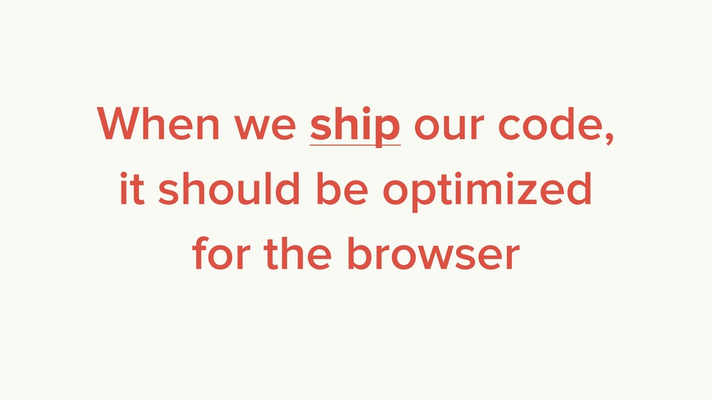 When we ship our code, it should be optimized f...
