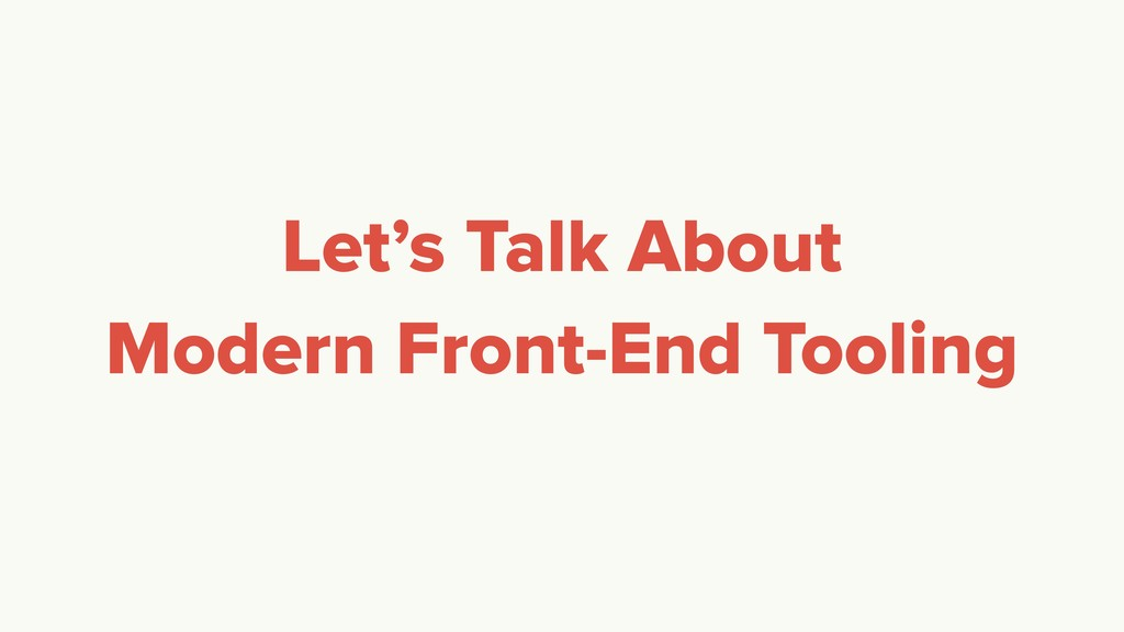 Let's Talk About Modern Front-End Tooling