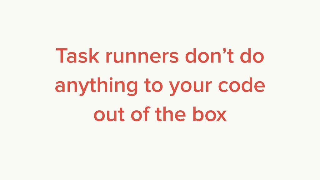 Task runners don't do anything to your code out...
