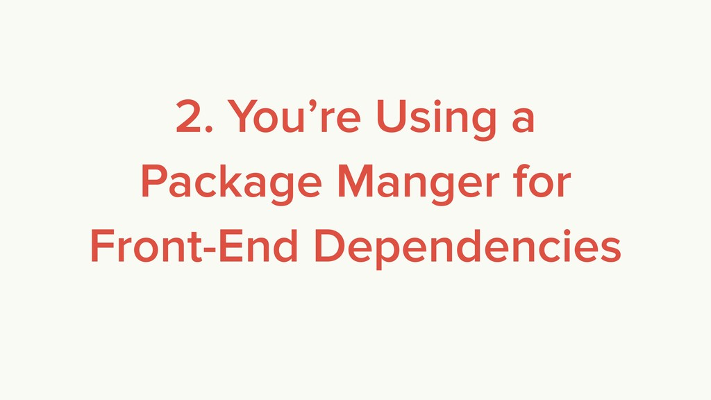 2. You're Using a Package Manger for Front-End ...