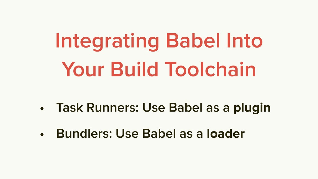 • Task Runners: Use Babel as a plugin • Bundler...