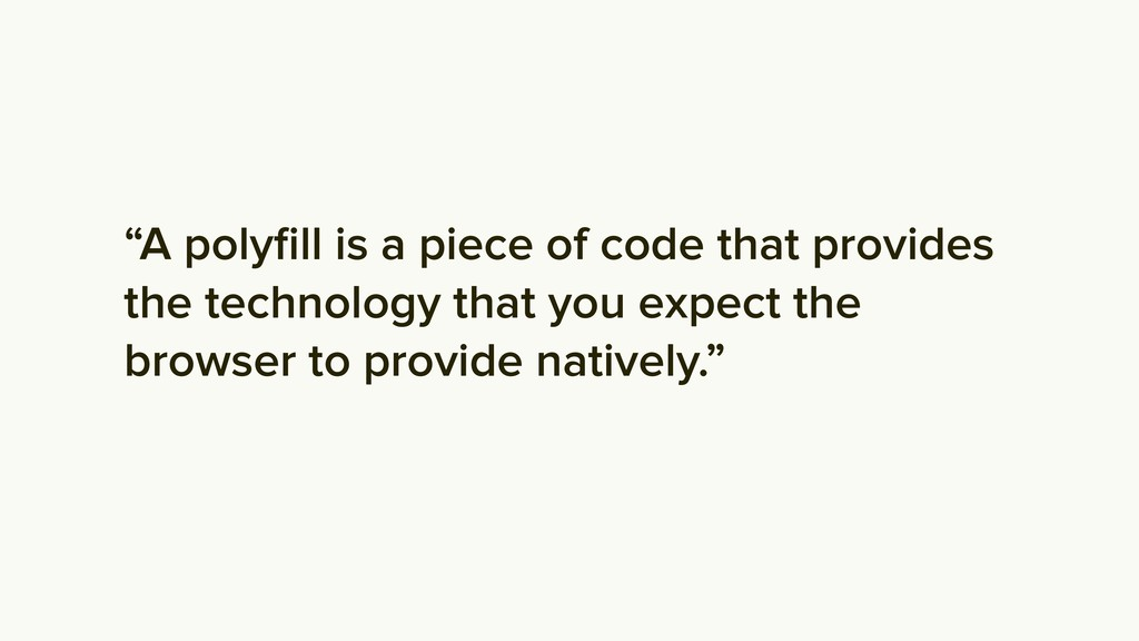 """A polyfill is a piece of code that provides the..."