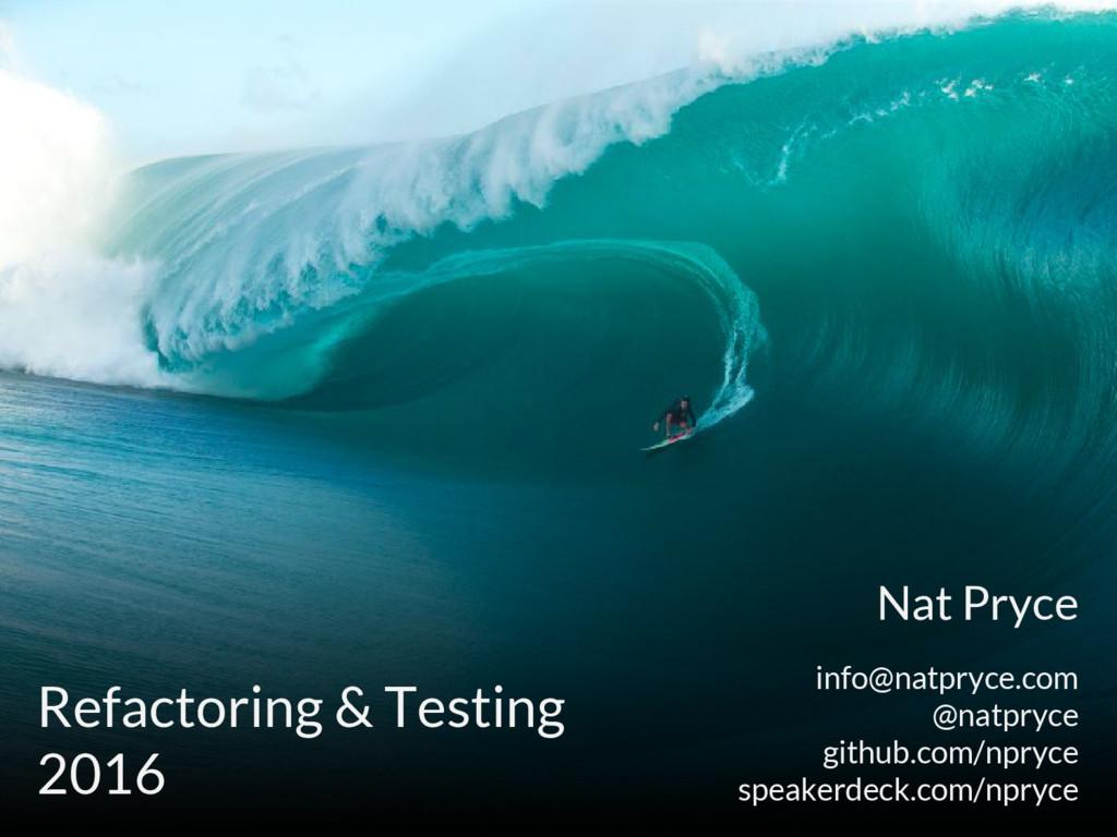 Refactoring & Testing 2016 Nat Pryce info@natpr...