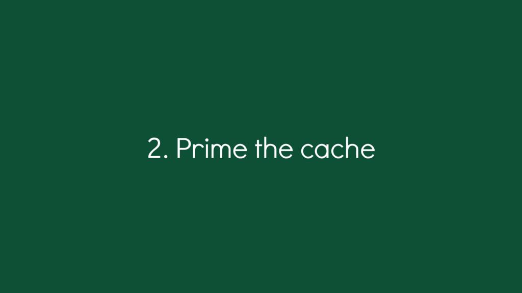 2. Prime the cache