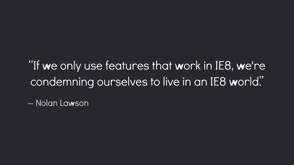 """If we only use features that work in IE8, we'r..."