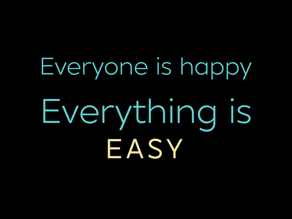 Everyone is happy Everything is EASY