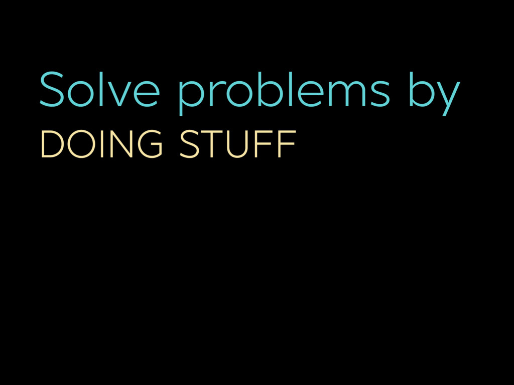 Solve problems by DOING STUFF