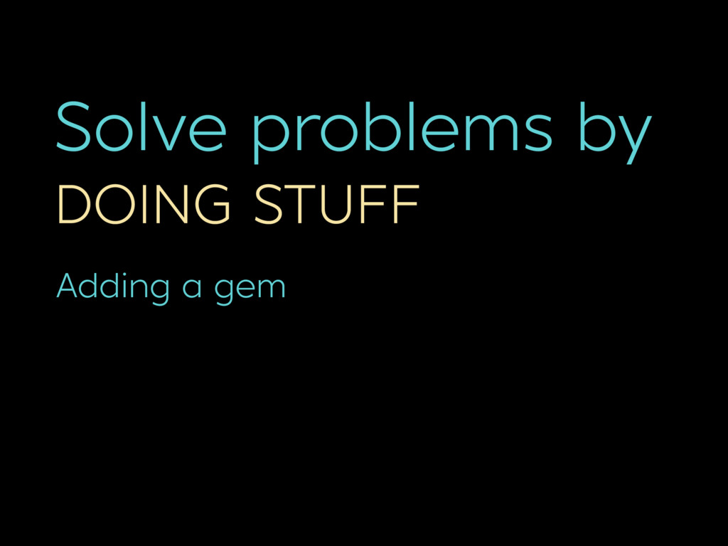 Solve problems by DOING STUFF Adding a gem