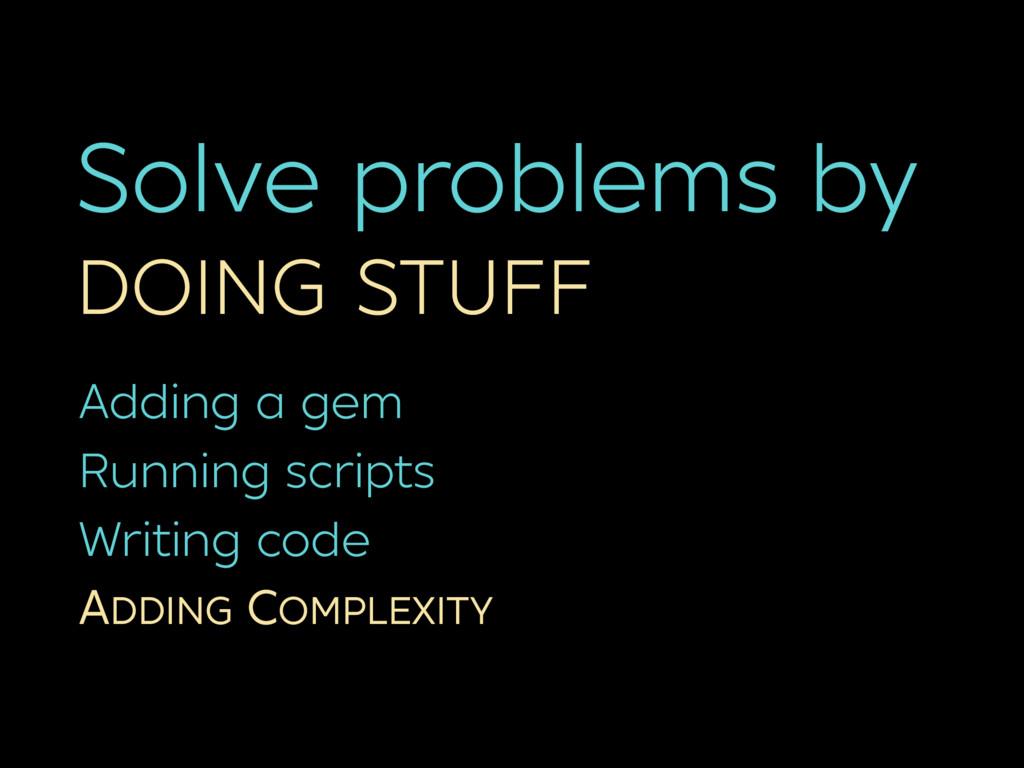 Solve problems by DOING STUFF Adding a gem Runn...