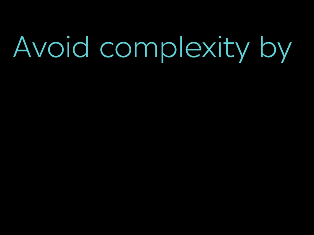 Avoid complexity by