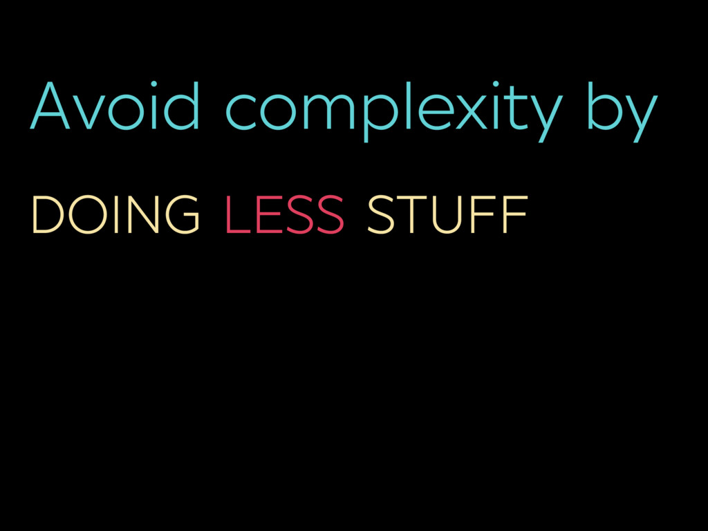 Avoid complexity by DOING LESS STUFF