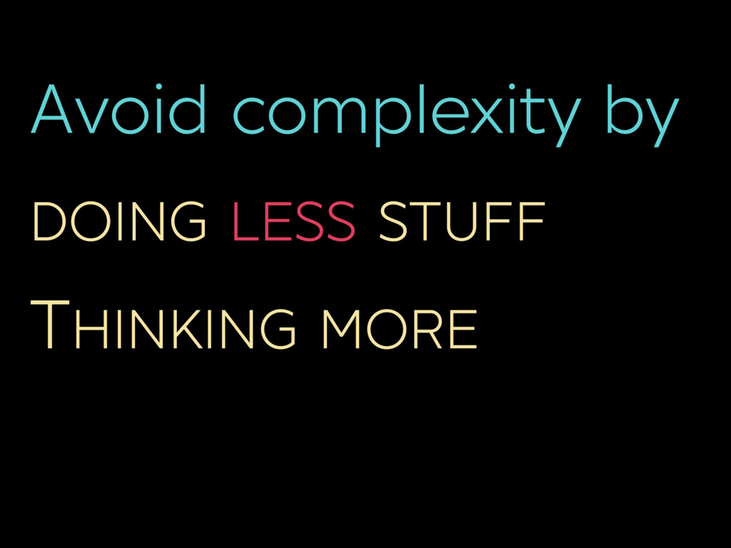 Avoid complexity by DOING LESS STUFF THINKING M...