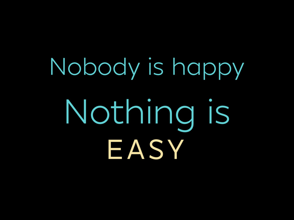 Nobody is happy Nothing is EASY