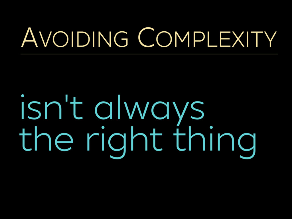 AVOIDING COMPLEXITY isn't always