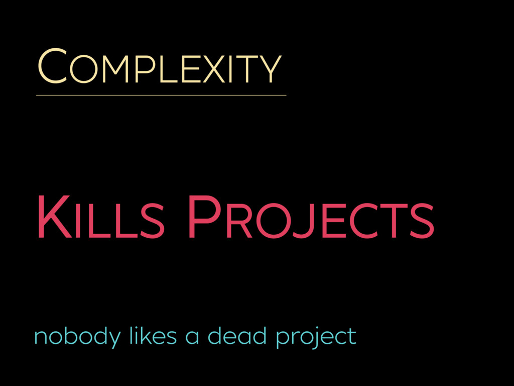 COMPLEXITY KILLS PROJECTS nobody likes a dead p...