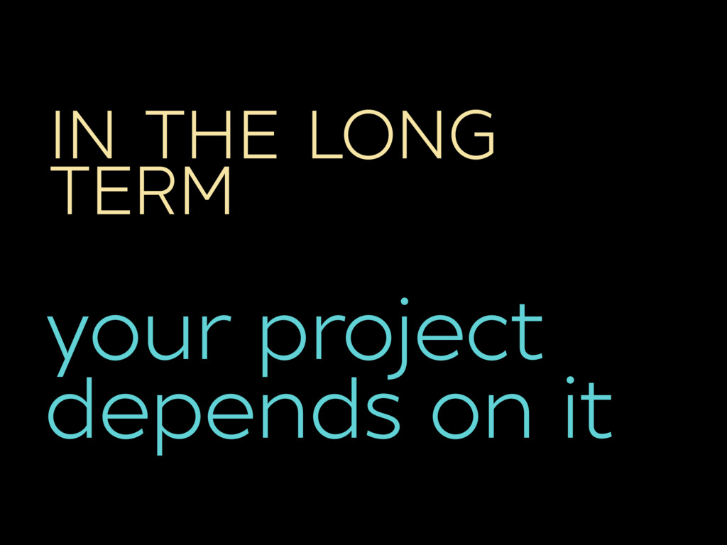 IN THE LONG TERM your project depends on it