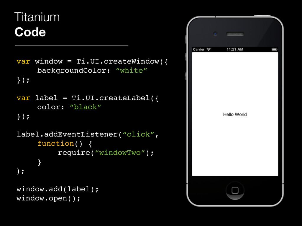 Titanium Code var window = Ti.UI.createWindow({...