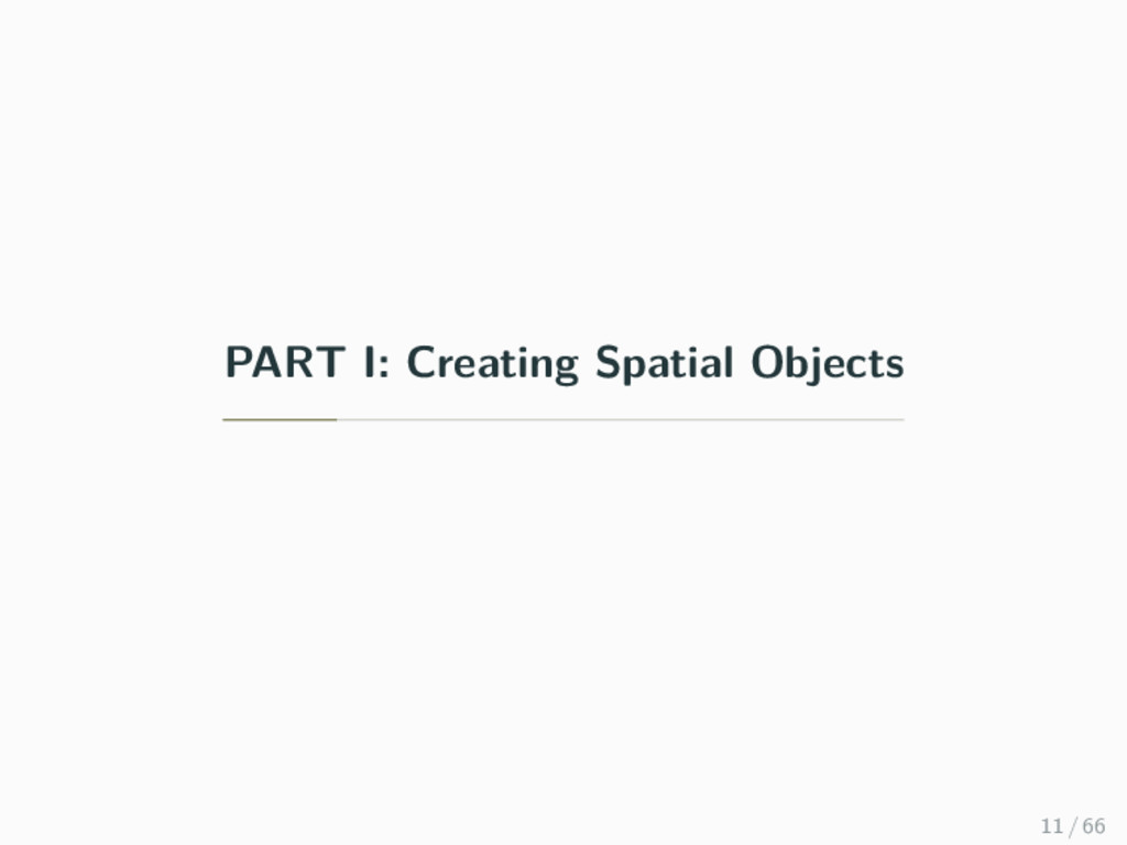 PART I: Creating Spatial Objects 11 / 66