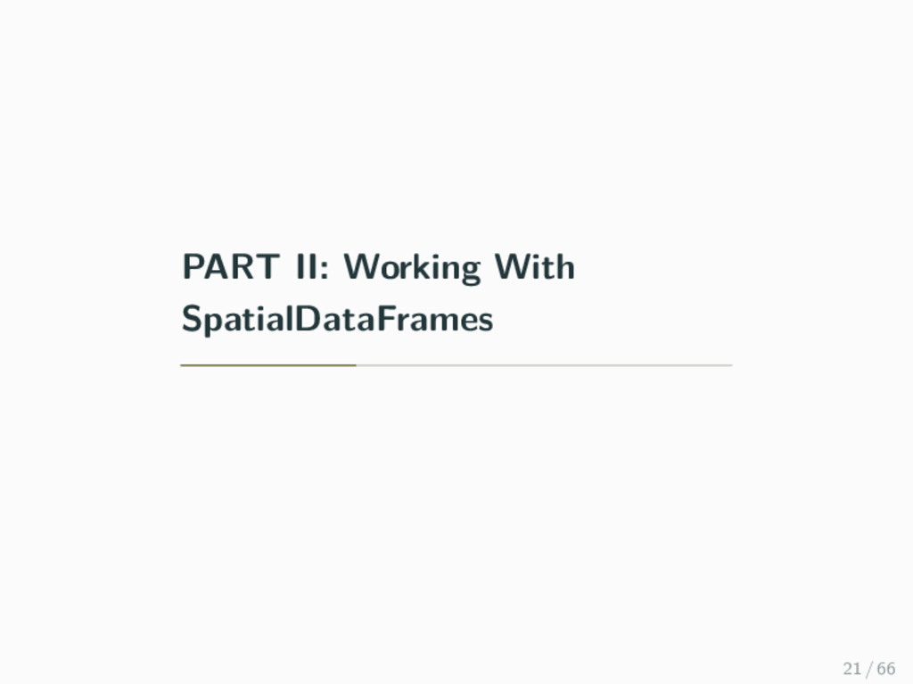 PART II: Working With SpatialDataFrames 21 / 66